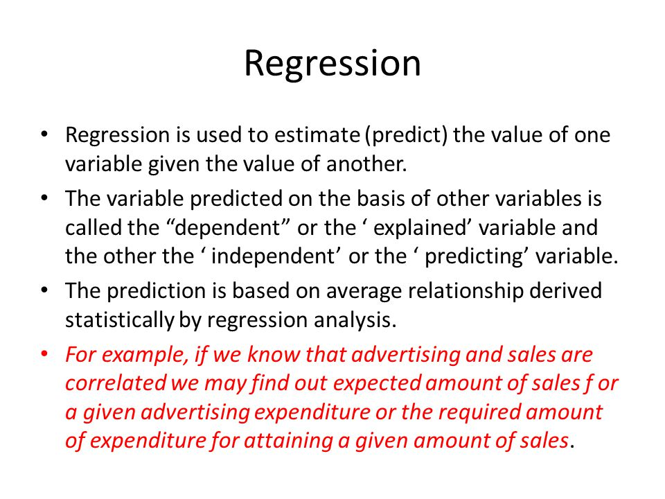 Regression Regression is used to estimate (predict) the value of one variable given the value of another.