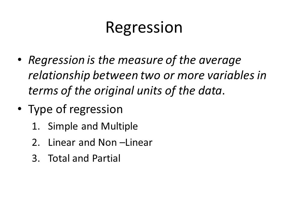 Regression Regression is the measure of the average relationship between two or more variables in terms of the original units of the data.