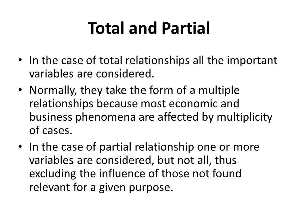 Total and Partial In the case of total relationships all the important variables are considered.