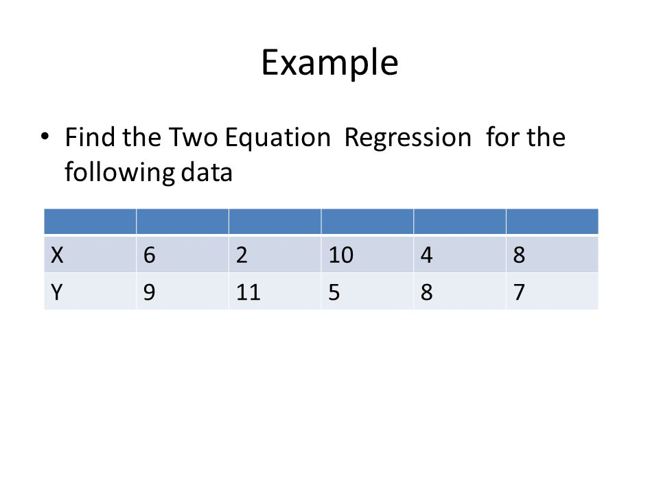 Example Find the Two Equation Regression for the following data X 6 2