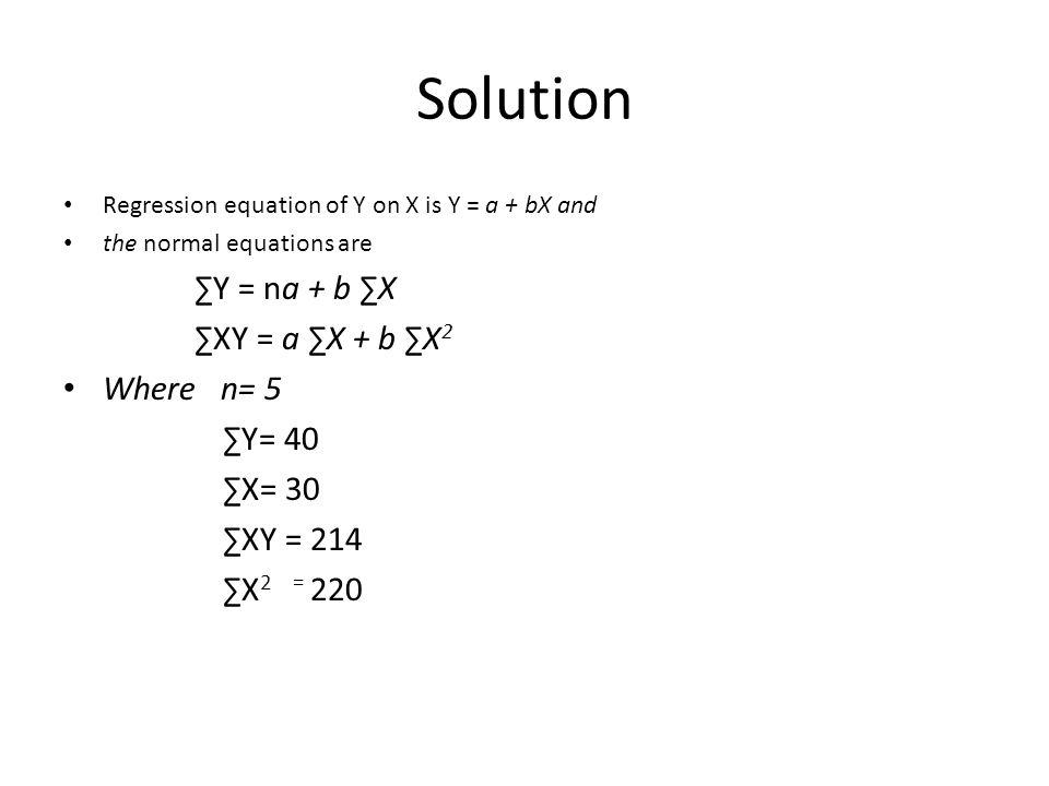 Solution ∑Y = na + b ∑X ∑XY = a ∑X + b ∑X2 Where n= 5 ∑Y= 40 ∑X= 30
