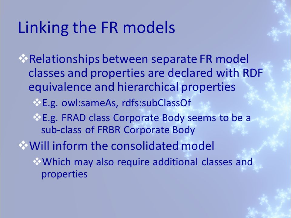 Linking the FR models Relationships between separate FR model classes and properties are declared with RDF equivalence and hierarchical properties.