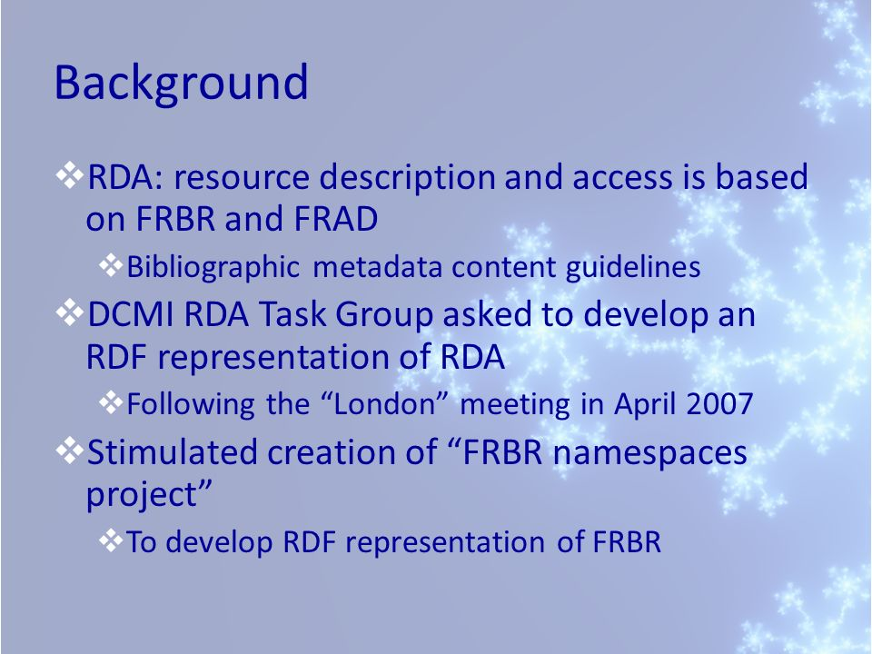 Background RDA: resource description and access is based on FRBR and FRAD. Bibliographic metadata content guidelines.