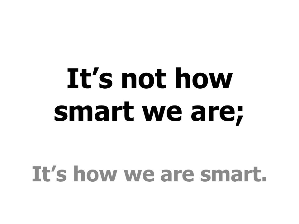 It's not how smart we are;