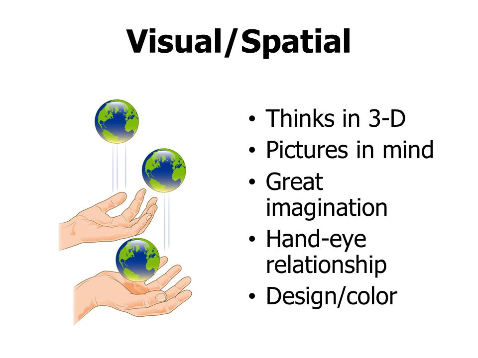 Visual/Spatial Thinks in 3-D Pictures in mind Great imagination