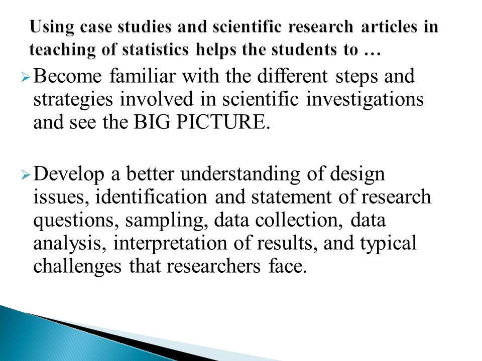 Using case studies and scientific research articles in teaching of statistics helps the students to …