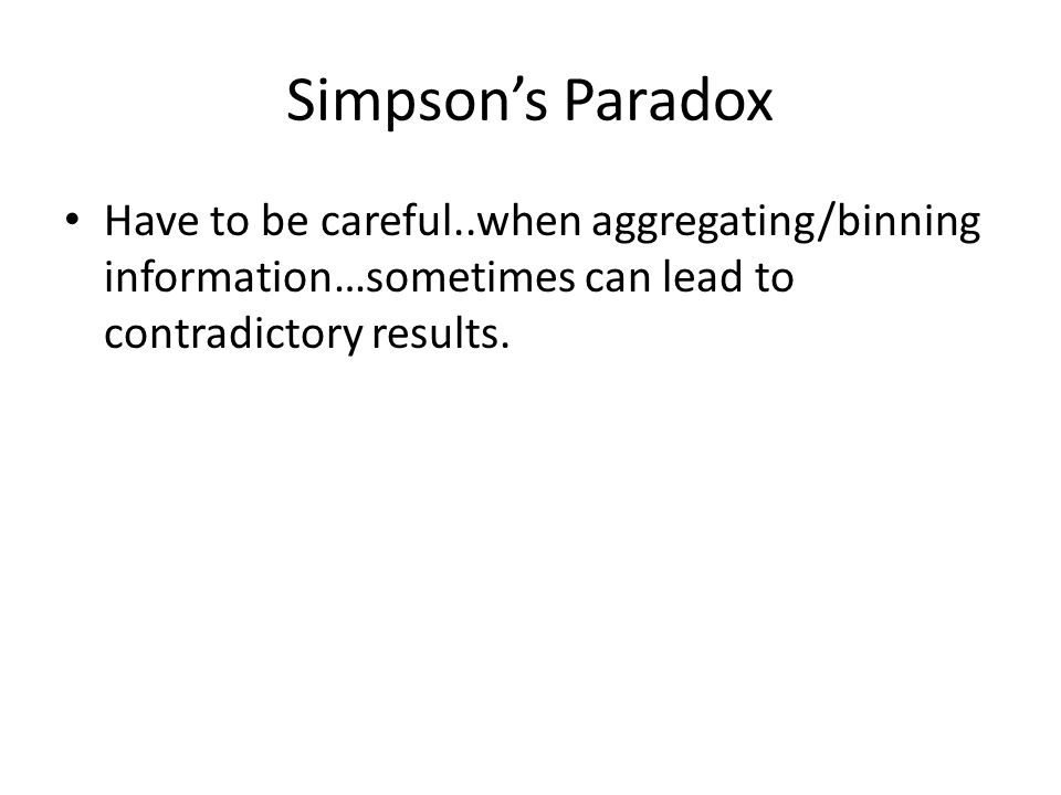 Simpson's Paradox Have to be careful..when aggregating/binning information…sometimes can lead to contradictory results.