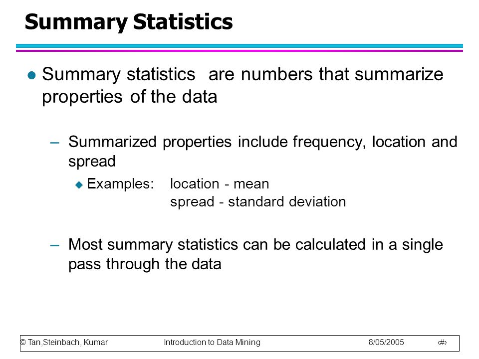 Summary Statistics Summary statistics are numbers that summarize properties of the data.