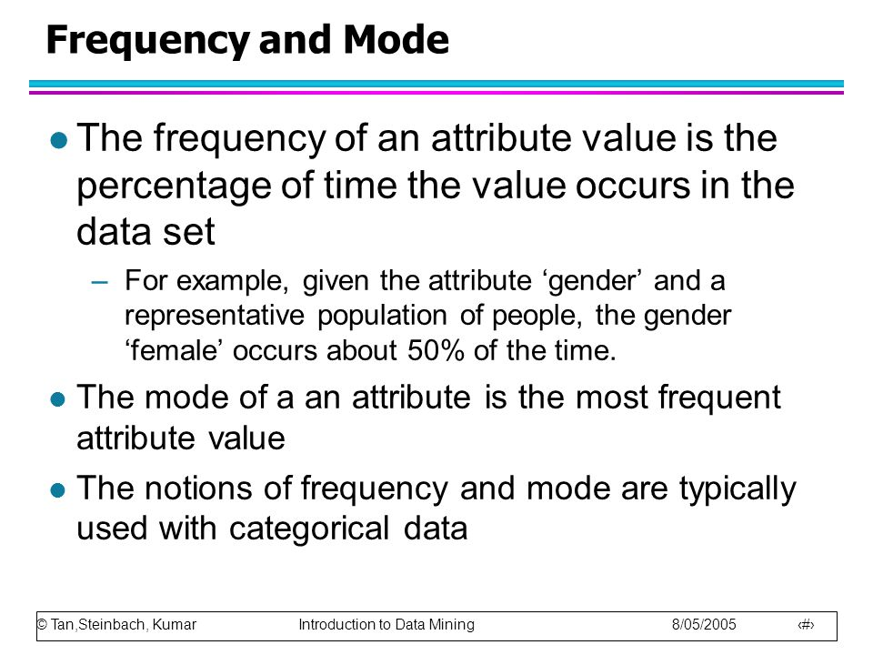 Frequency and Mode The frequency of an attribute value is the percentage of time the value occurs in the data set.