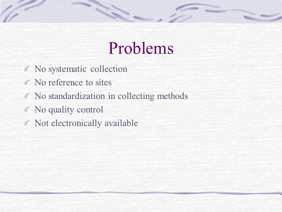 Problems No systematic collection No reference to sites