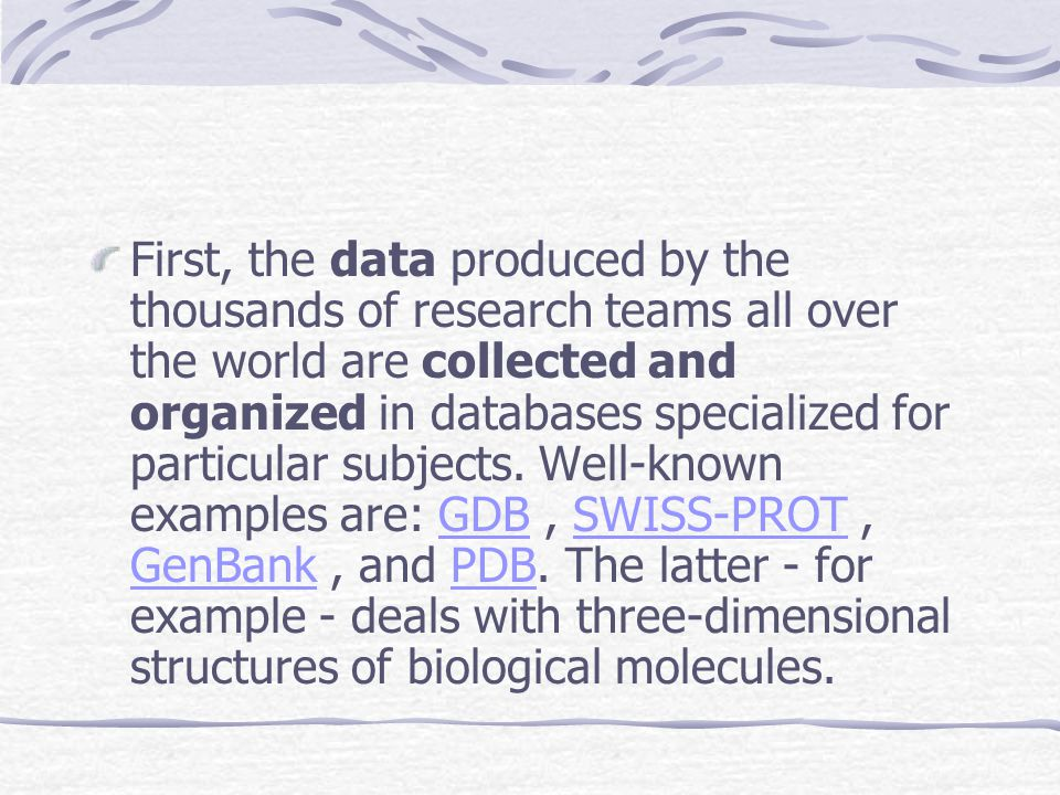 First, the data produced by the thousands of research teams all over the world are collected and organized in databases specialized for particular subjects.