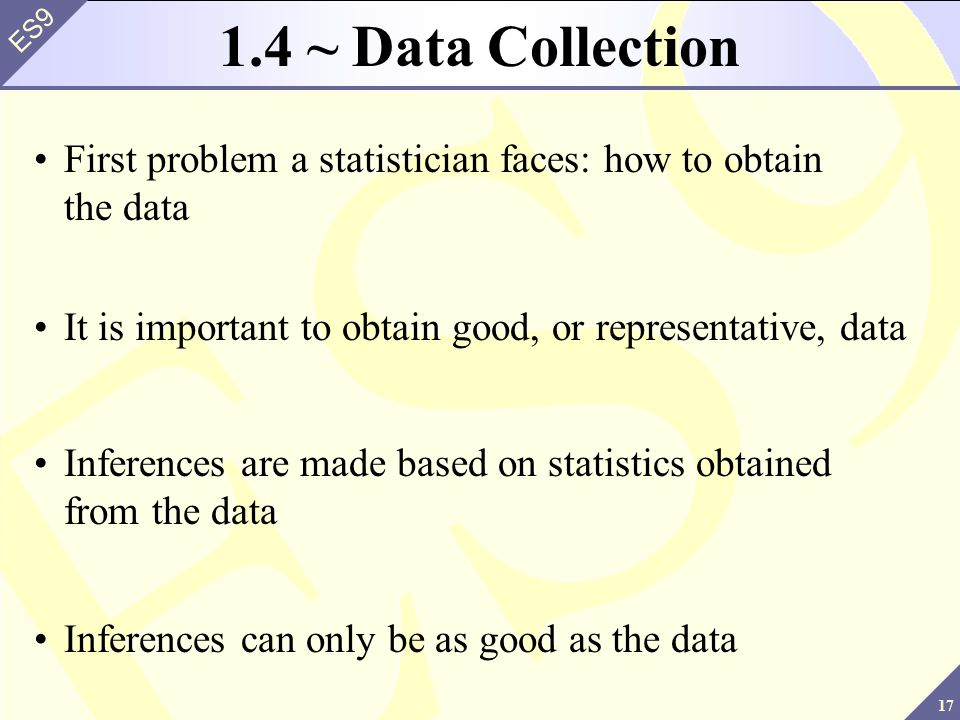 1.4 ~ Data Collection First problem a statistician faces: how to obtain the data. It is important to obtain good, or representative, data.
