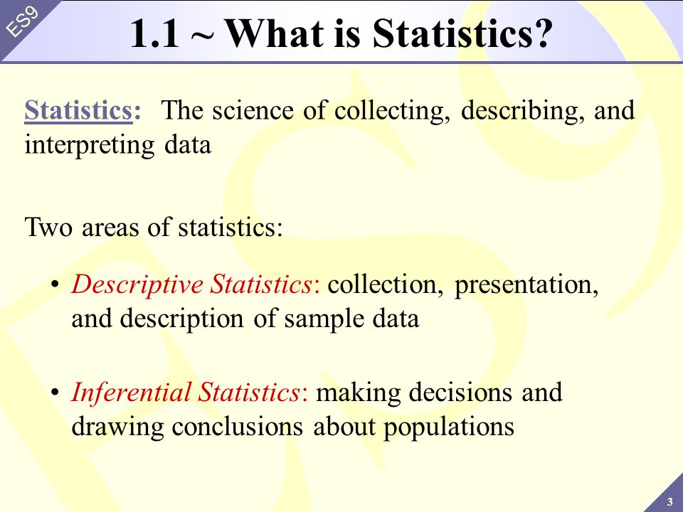 1.1 ~ What is Statistics Statistics: The science of collecting, describing, and interpreting data.