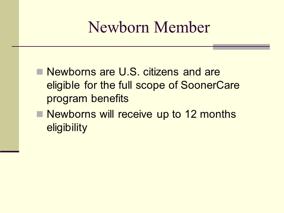 Newborn Member Newborns are U.S. citizens and are eligible for the full scope of SoonerCare program benefits.