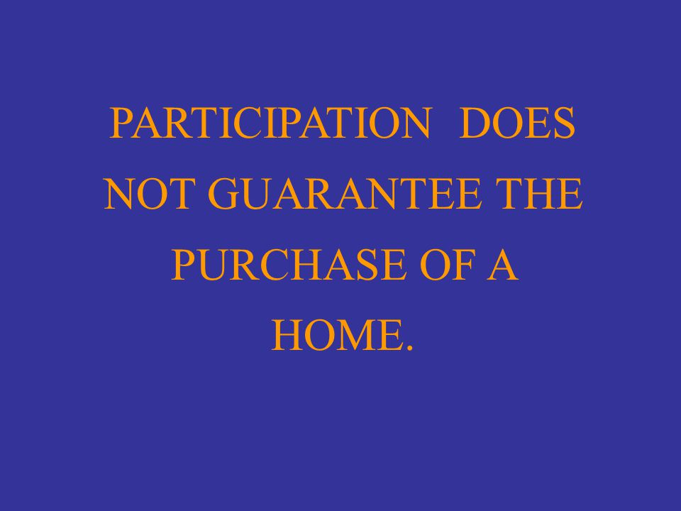 PARTICIPATION DOES NOT GUARANTEE THE PURCHASE OF A HOME.
