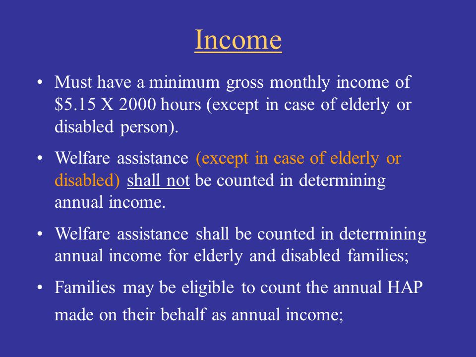 Income Must have a minimum gross monthly income of $5.15 X 2000 hours (except in case of elderly or disabled person).