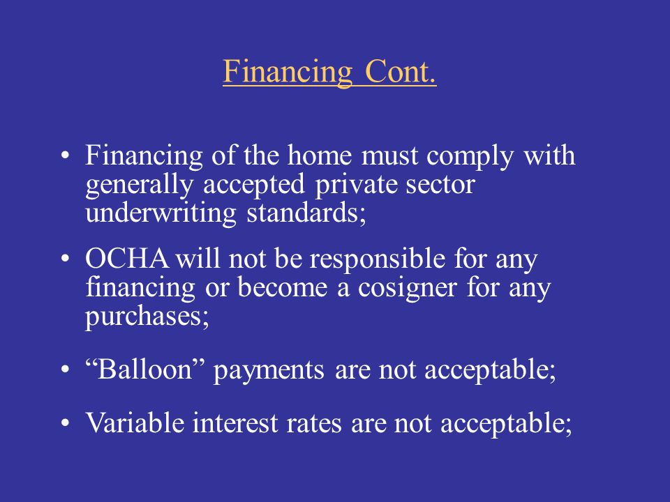 Financing Cont. Financing of the home must comply with generally accepted private sector underwriting standards;
