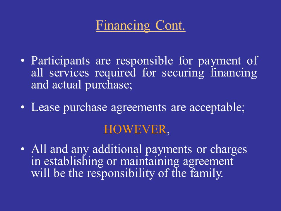 Financing Cont. Participants are responsible for payment of all services required for securing financing and actual purchase;