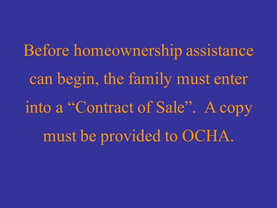 Contract of Sale Before homeownership assistance can begin, the family must enter into a Contract of Sale .