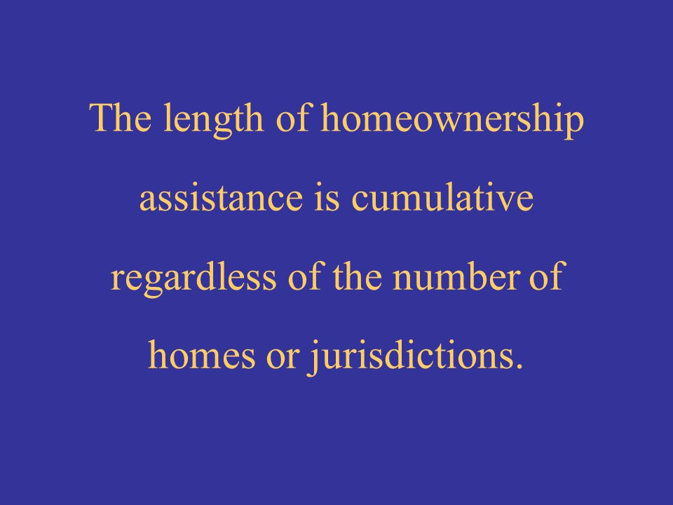 The length of homeownership assistance is cumulative regardless of the number of homes or jurisdictions.