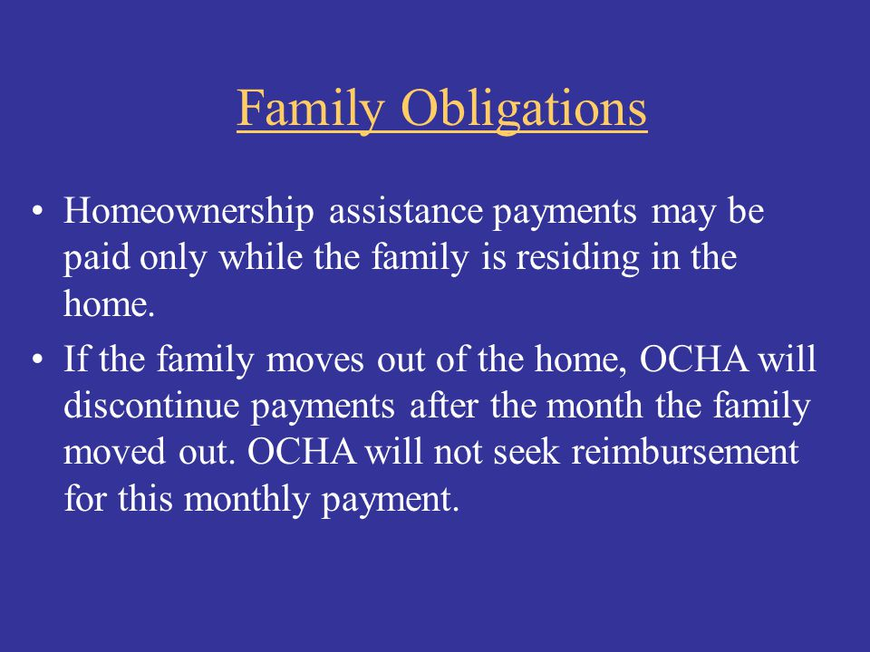 Family Obligations Homeownership assistance payments may be paid only while the family is residing in the home.