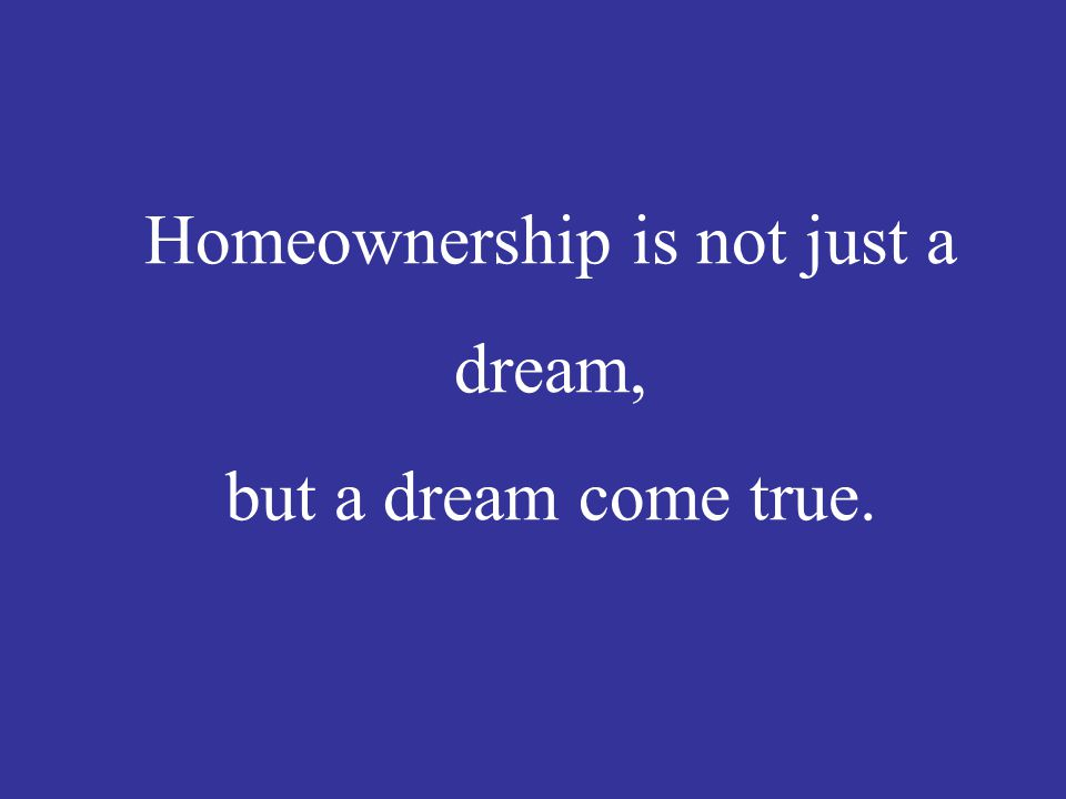 Homeownership is not just a dream, but a dream come true.