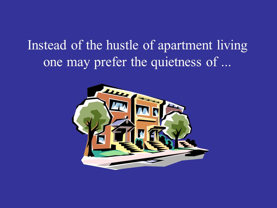 Introduction Cont. Instead of the hustle of apartment living one may prefer the quietness of ...