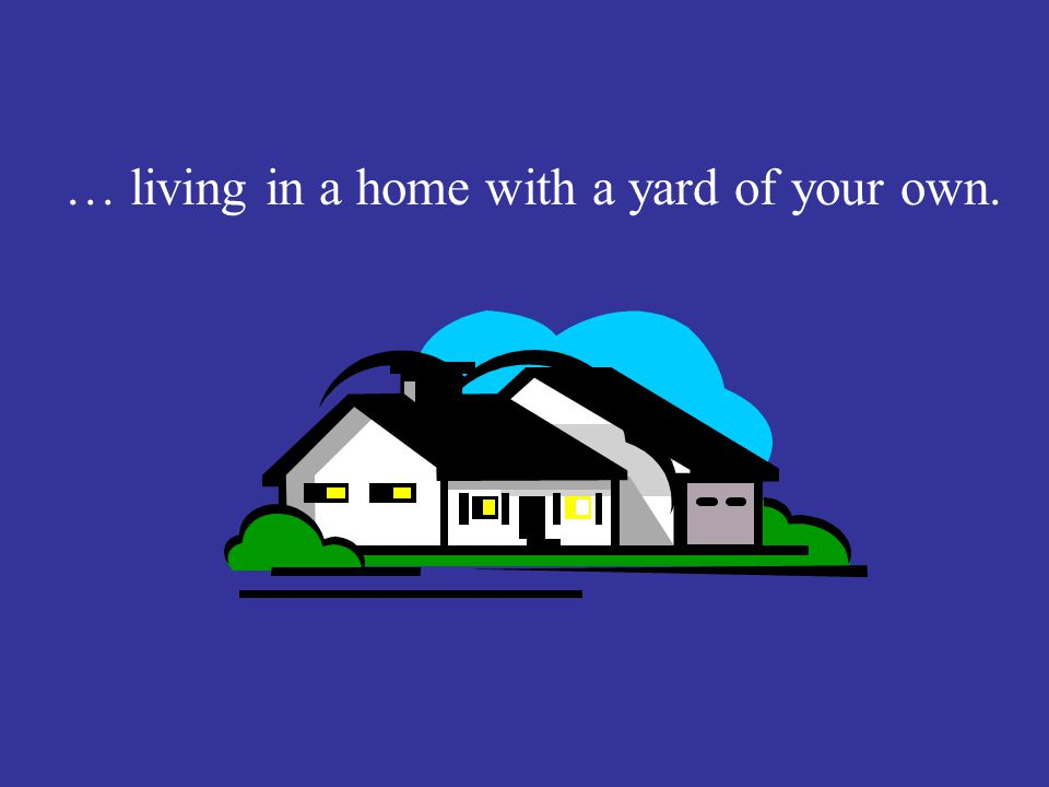 … living in a home with a yard of your own.