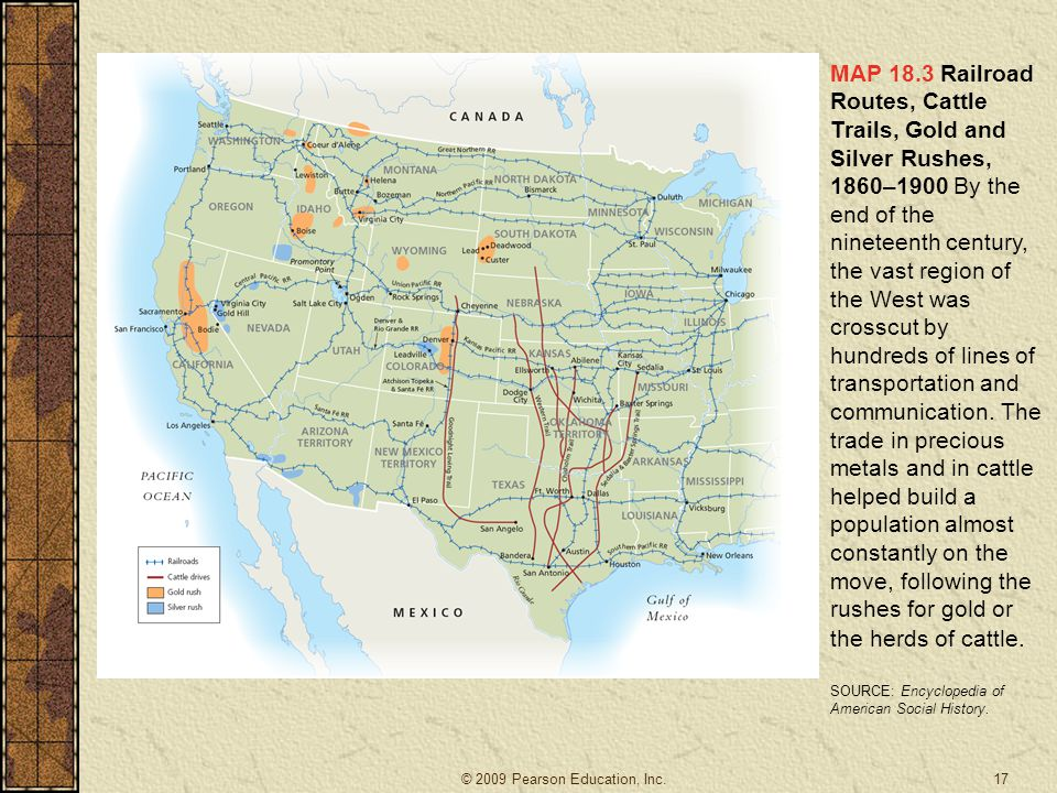 MAP 18.3 Railroad Routes, Cattle Trails, Gold and Silver Rushes, 1860–1900 By the end of the nineteenth century, the vast region of the West was crosscut by hundreds of lines of transportation and communication. The trade in precious metals and in cattle helped build a population almost constantly on the move, following the rushes for gold or the herds of cattle.