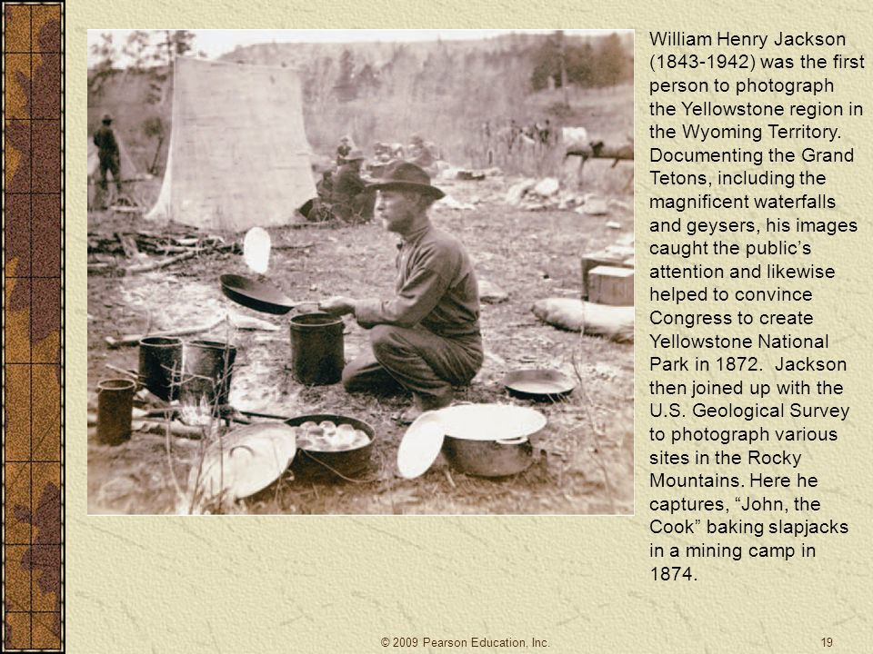 William Henry Jackson (1843-1942) was the first person to photograph the Yellowstone region in the Wyoming Territory. Documenting the Grand Tetons, including the magnificent waterfalls and geysers, his images caught the public's attention and likewise helped to convince Congress to create Yellowstone National Park in 1872. Jackson then joined up with the U.S. Geological Survey to photograph various sites in the Rocky Mountains. Here he captures, John, the Cook baking slapjacks in a mining camp in 1874.