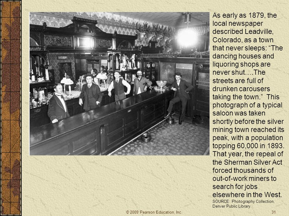 As early as 1879, the local newspaper described Leadville, Colorado, as a town that never sleeps: The dancing houses and liquoring shops are never shut….The streets are full of drunken carousers taking the town. This photograph of a typical saloon was taken shortly before the silver mining town reached its peak, with a population topping 60,000 in 1893. That year, the repeal of the Sherman Silver Act forced thousands of out-of-work miners to search for jobs elsewhere in the West.
