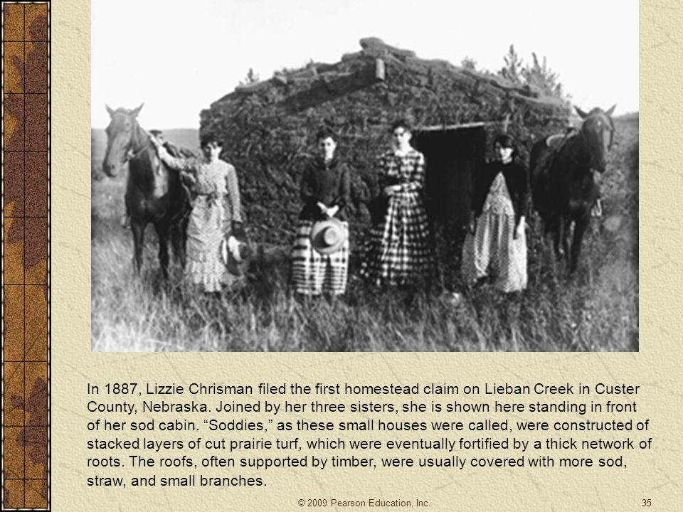 In 1887, Lizzie Chrisman filed the first homestead claim on Lieban Creek in Custer County, Nebraska. Joined by her three sisters, she is shown here standing in front of her sod cabin. Soddies, as these small houses were called, were constructed of stacked layers of cut prairie turf, which were eventually fortified by a thick network of roots. The roofs, often supported by timber, were usually covered with more sod, straw, and small branches.