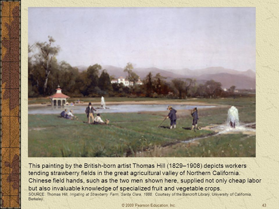 This painting by the British-born artist Thomas Hill (1829–1908) depicts workers tending strawberry fields in the great agricultural valley of Northern California. Chinese field hands, such as the two men shown here, supplied not only cheap labor but also invaluable knowledge of specialized fruit and vegetable crops.