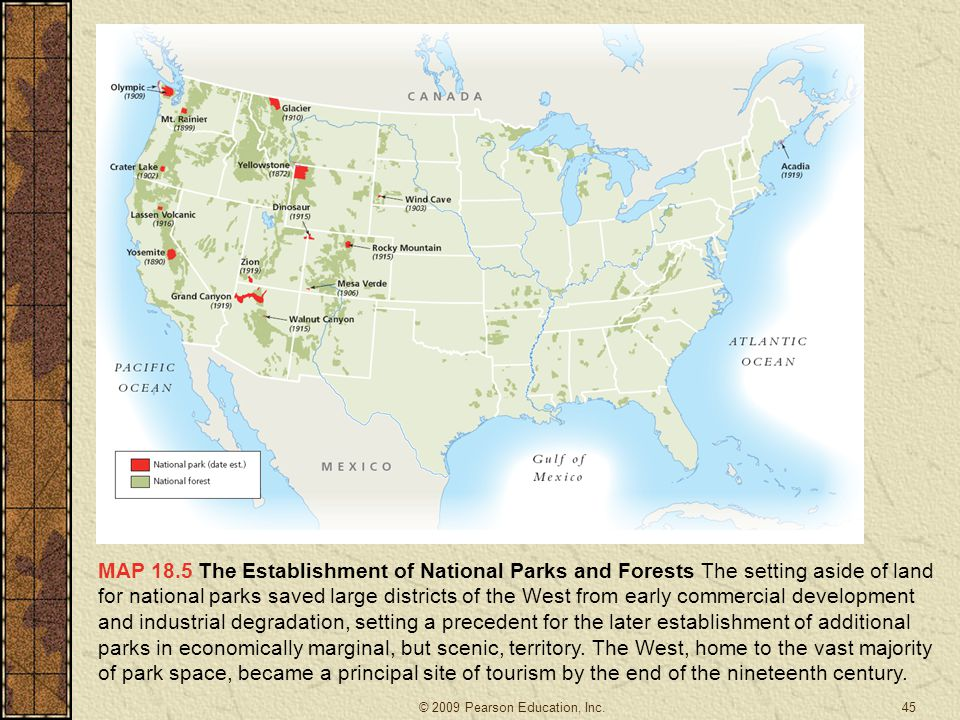 MAP 18.5 The Establishment of National Parks and Forests The setting aside of land for national parks saved large districts of the West from early commercial development and industrial degradation, setting a precedent for the later establishment of additional parks in economically marginal, but scenic, territory. The West, home to the vast majority of park space, became a principal site of tourism by the end of the nineteenth century.