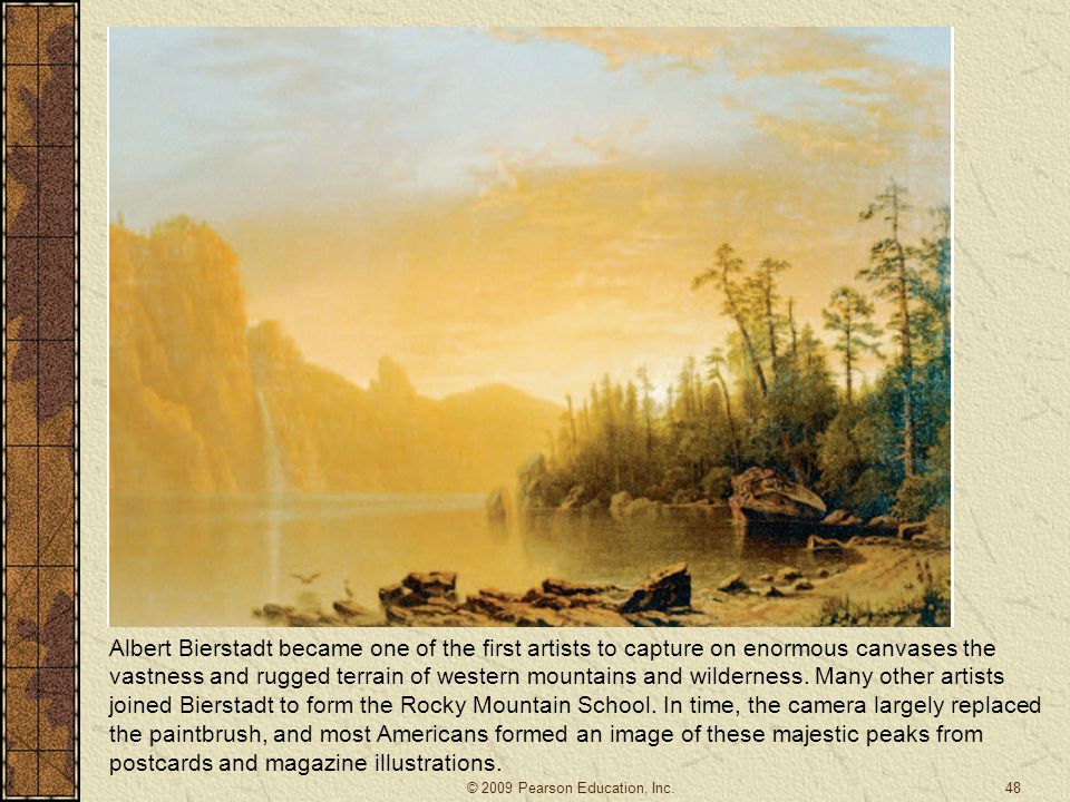 Albert Bierstadt became one of the first artists to capture on enormous canvases the vastness and rugged terrain of western mountains and wilderness. Many other artists joined Bierstadt to form the Rocky Mountain School. In time, the camera largely replaced the paintbrush, and most Americans formed an image of these majestic peaks from postcards and magazine illustrations.