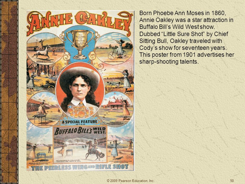 Born Phoebe Ann Moses in 1860, Annie Oakley was a star attraction in Buffalo Bill's Wild West show. Dubbed Little Sure Shot by Chief Sitting Bull, Oakley traveled with Cody's show for seventeen years. This poster from 1901 advertises her sharp-shooting talents.