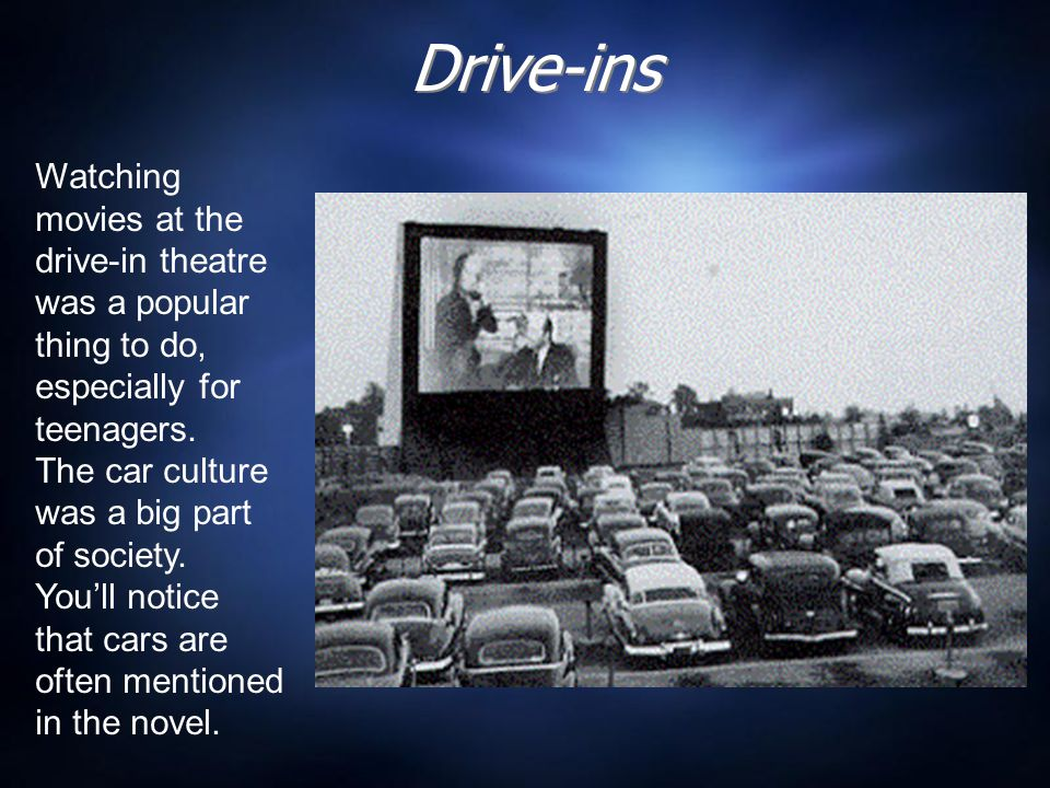 Drive-ins Watching movies at the drive-in theatre was a popular thing to do, especially for teenagers.