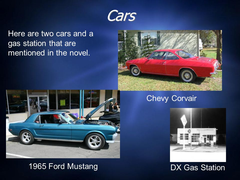 Cars Here are two cars and a gas station that are mentioned in the novel. Chevy Corvair. 1965 Ford Mustang.