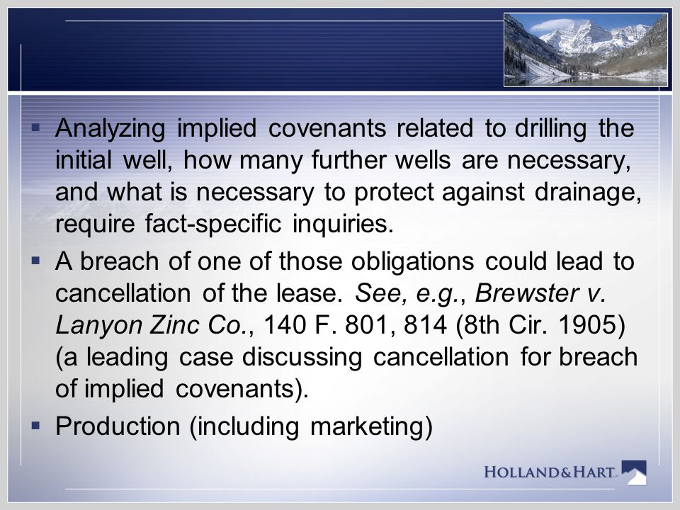 Analyzing implied covenants related to drilling the initial well, how many further wells are necessary, and what is necessary to protect against drainage, require fact-specific inquiries.