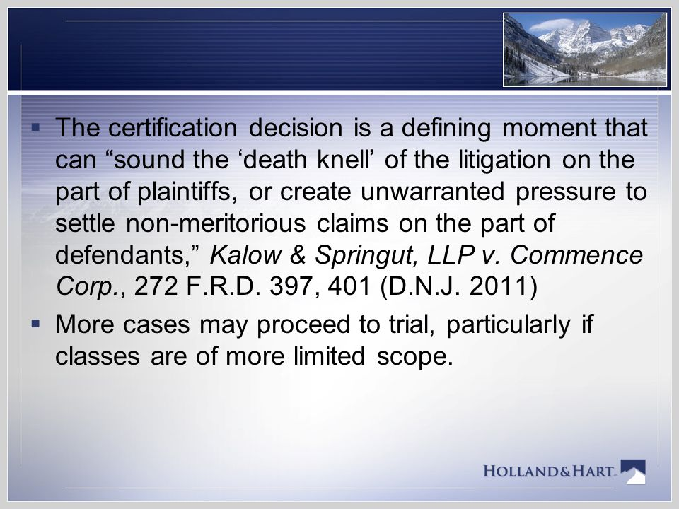 The certification decision is a defining moment that can sound the 'death knell' of the litigation on the part of plaintiffs, or create unwarranted pressure to settle non-meritorious claims on the part of defendants, Kalow & Springut, LLP v. Commence Corp., 272 F.R.D. 397, 401 (D.N.J. 2011)