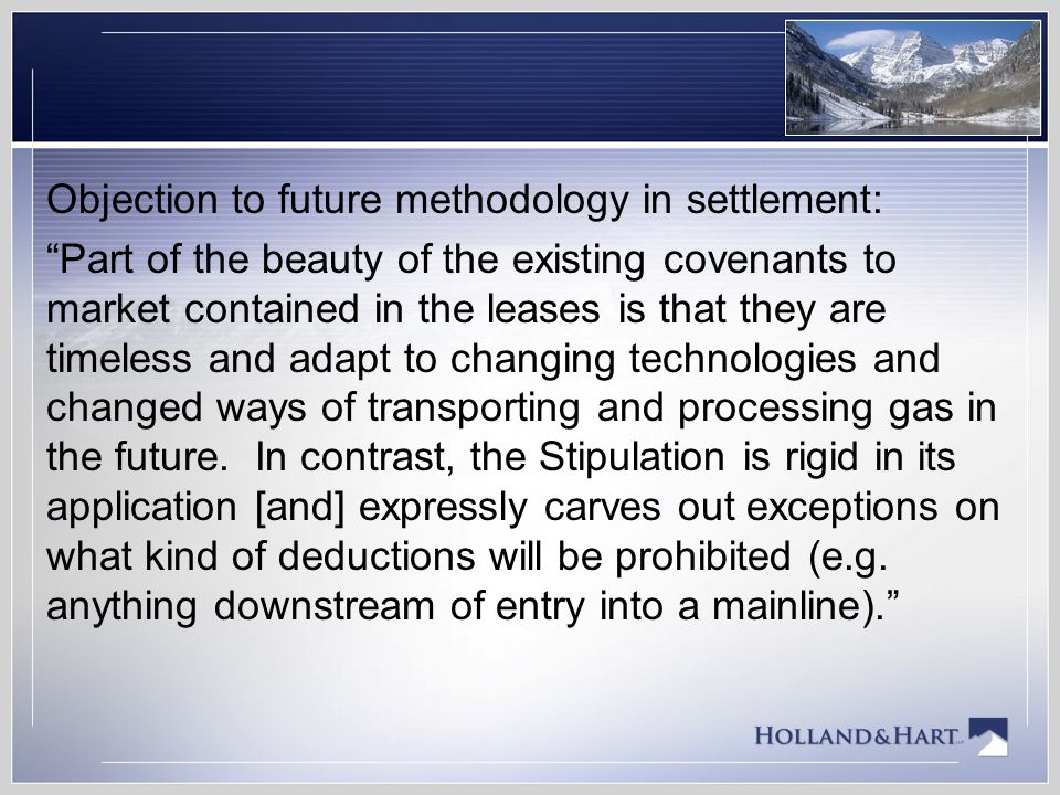 Objection to future methodology in settlement: Part of the beauty of the existing covenants to market contained in the leases is that they are timeless and adapt to changing technologies and changed ways of transporting and processing gas in the future.