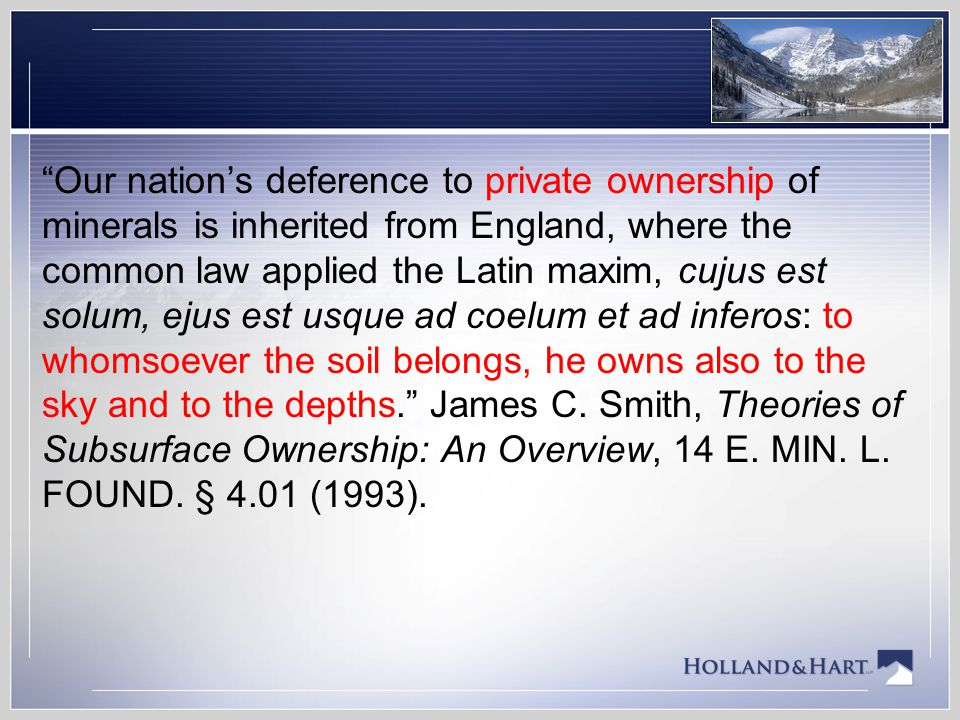 Our nation's deference to private ownership of minerals is inherited from England, where the common law applied the Latin maxim, cujus est solum, ejus est usque ad coelum et ad inferos: to whomsoever the soil belongs, he owns also to the sky and to the depths. James C.