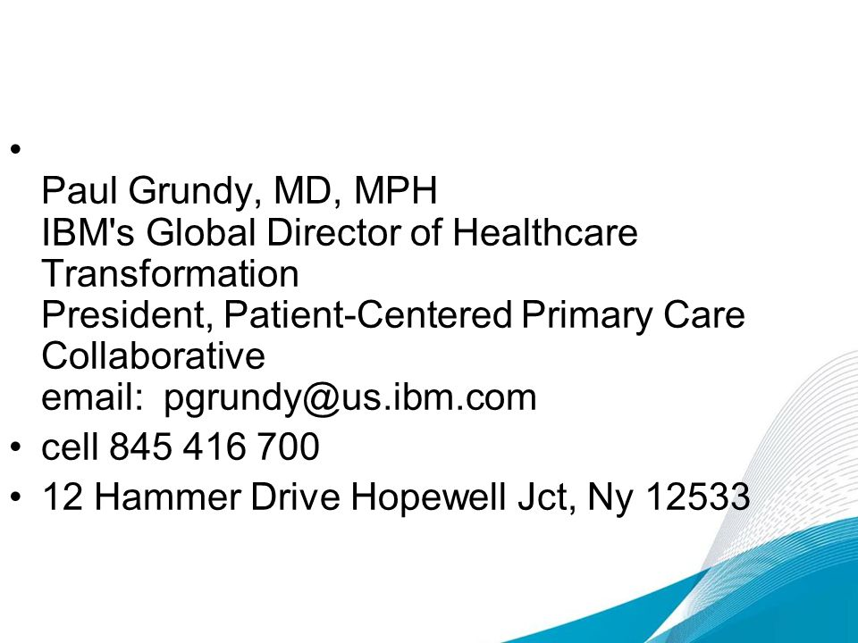 Paul Grundy, MD, MPH IBM s Global Director of Healthcare Transformation President, Patient-Centered Primary Care Collaborative email: pgrundy@us.ibm.com