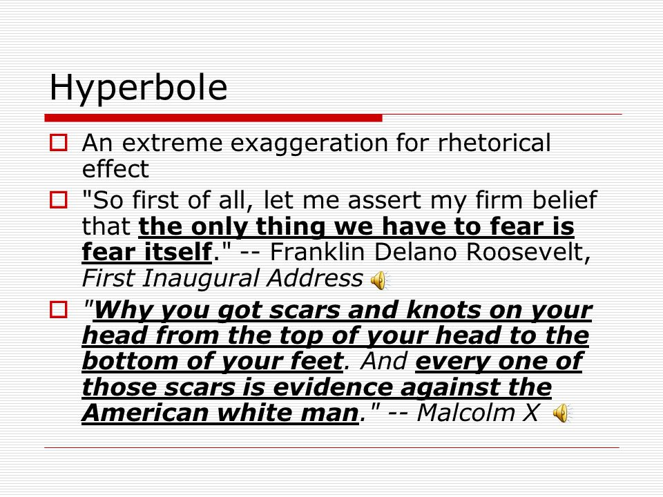 Hyperbole An extreme exaggeration for rhetorical effect