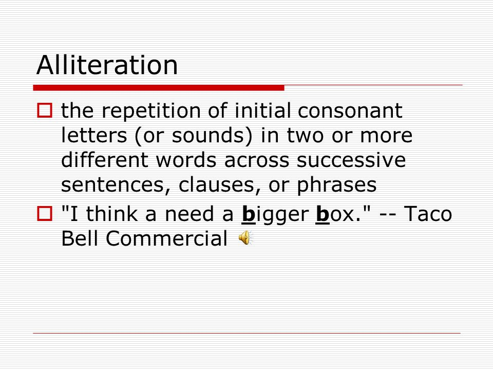 Alliteration the repetition of initial consonant letters (or sounds) in two or more different words across successive sentences, clauses, or phrases.
