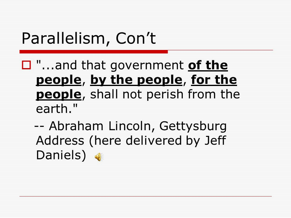 Parallelism, Con't ...and that government of the people, by the people, for the people, shall not perish from the earth.