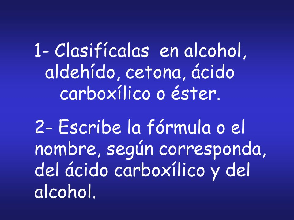 1- Clasifícalas en alcohol, aldehído, cetona, ácido carboxílico o éster.