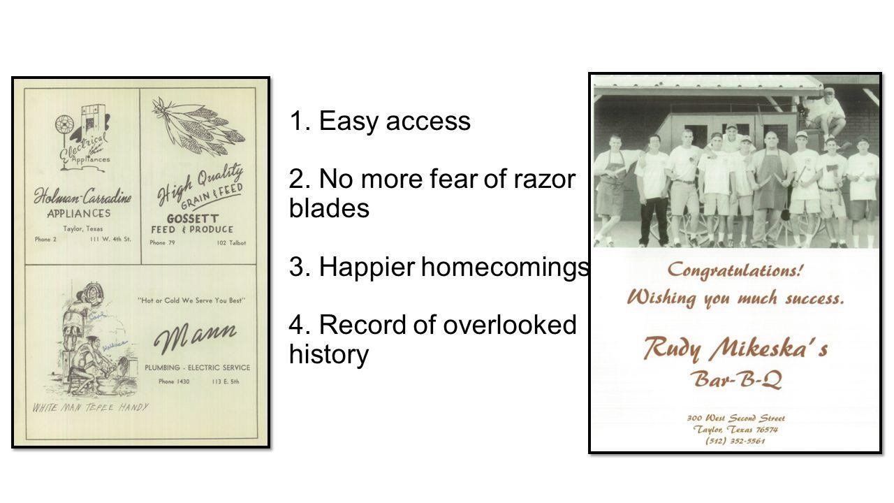 1. Easy access 2. No more fear of razor blades 3.