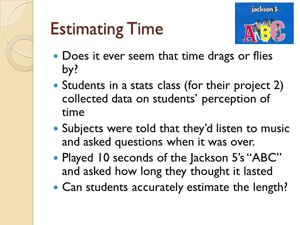 Estimating Time Does it ever seem that time drags or flies by