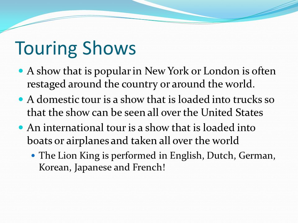 Touring Shows A show that is popular in New York or London is often restaged around the country or around the world.